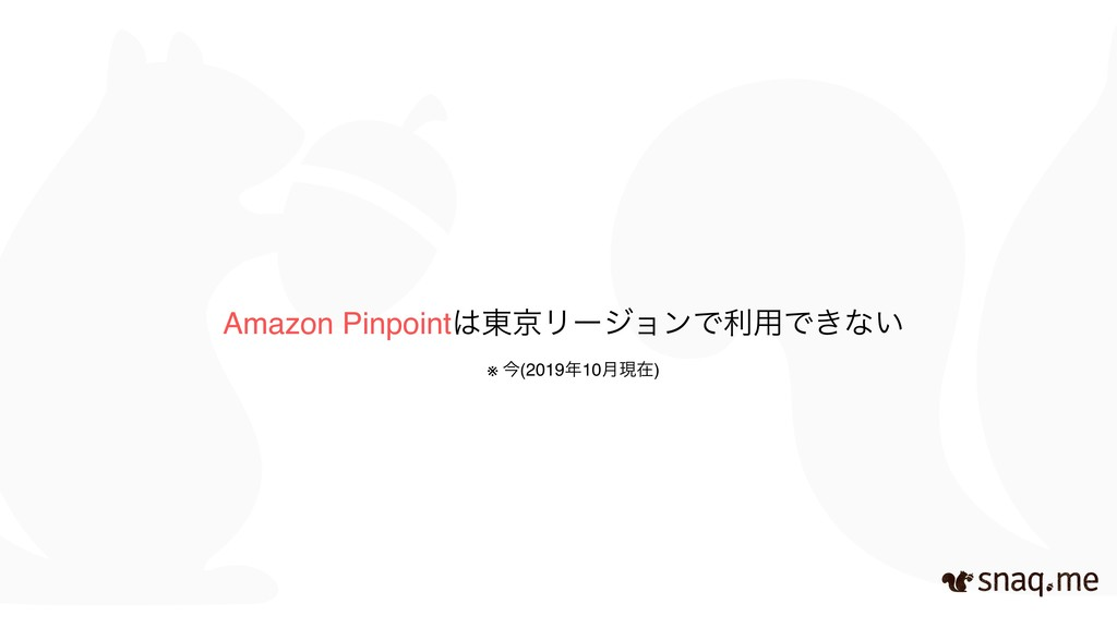 Amazon Pinpoint౦ژϦʔδϣϯͰར༻Ͱ͖ͳ͍ ※ ࠓ(201910݄ݱࡏ)