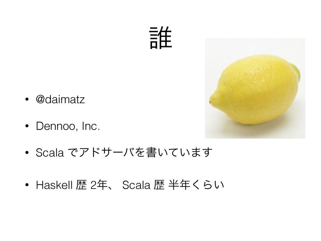 ୭ • @daimatz • Dennoo, Inc. • Scala ͰΞυαʔόΛॻ͍͍ͯ...