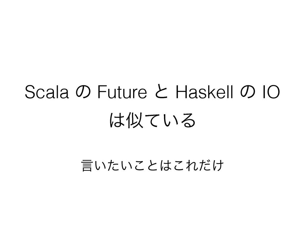 Scala ͷ Future ͱ Haskell ͷ IO ͍ͯΔ ݴ͍͍ͨ͜ͱ͜Ε͚ͩ