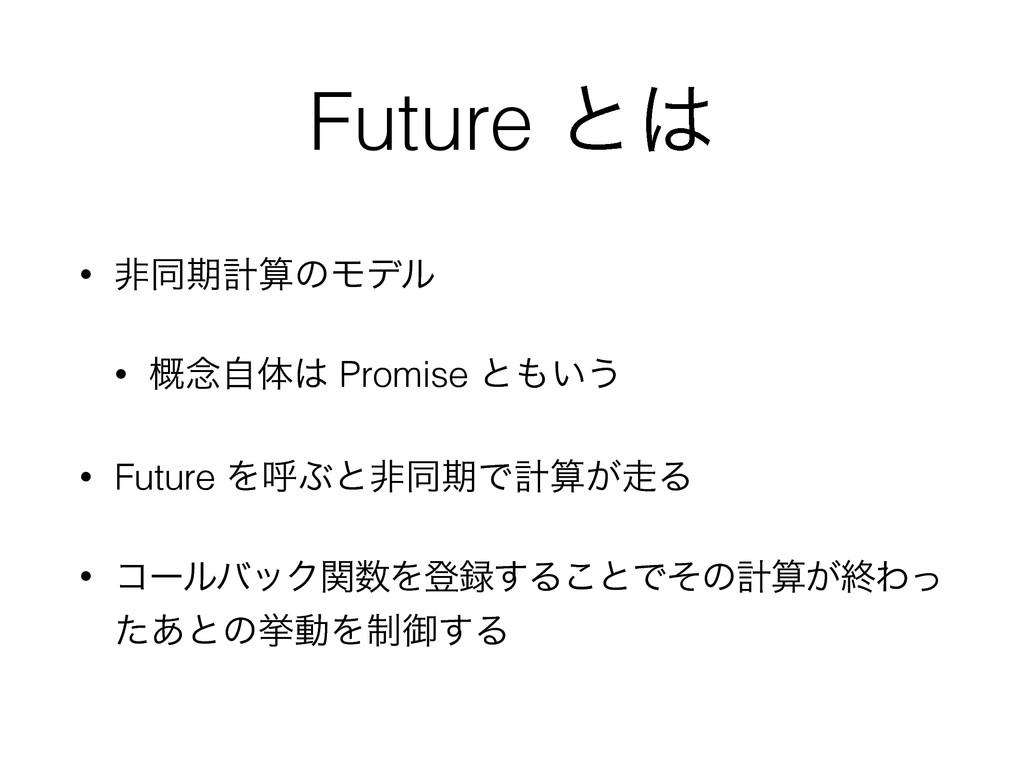 Future ͱ • ඇಉظܭͷϞσϧ • ֓೦ࣗମ Promise ͱ͍͏ • Fu...