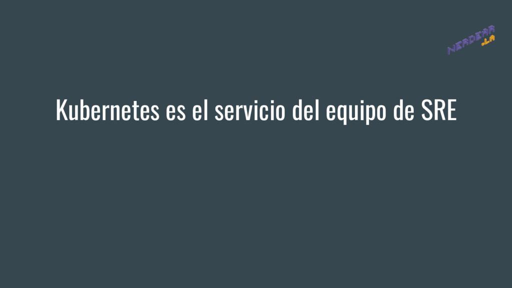 Kubernetes es el servicio del equipo de SRE