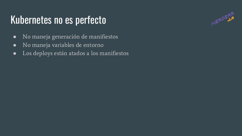 Kubernetes no es perfecto ● No maneja generació...