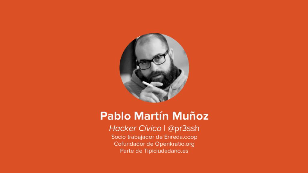 Pablo Martín Muñoz Hacker Cívico | @pr3ssh Soci...
