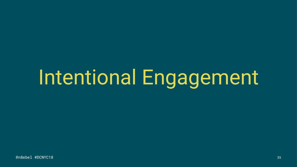 Intentional Engagement @n8ebel #DCNYC18 35
