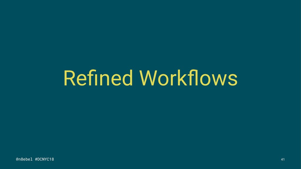 Refined Workflows @n8ebel #DCNYC18 41