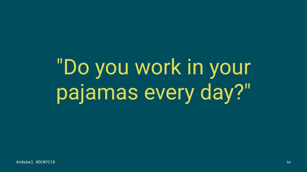 """Do you work in your pajamas every day?"" @n8ebe..."