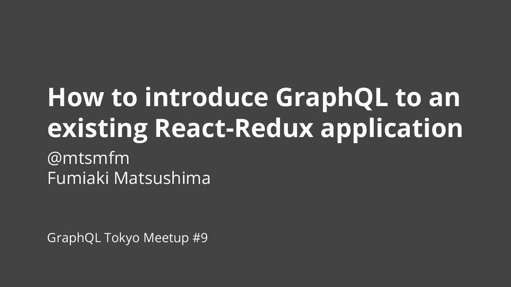 #GraphQLTokyo How to introduce GraphQL to an ex...