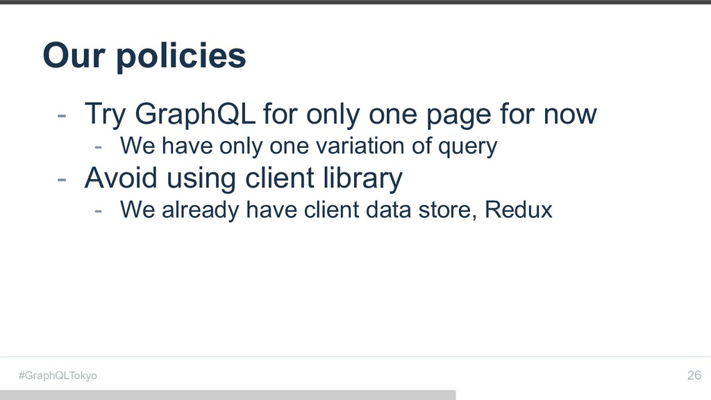 #GraphQLTokyo Our policies 26 - Try GraphQL for...