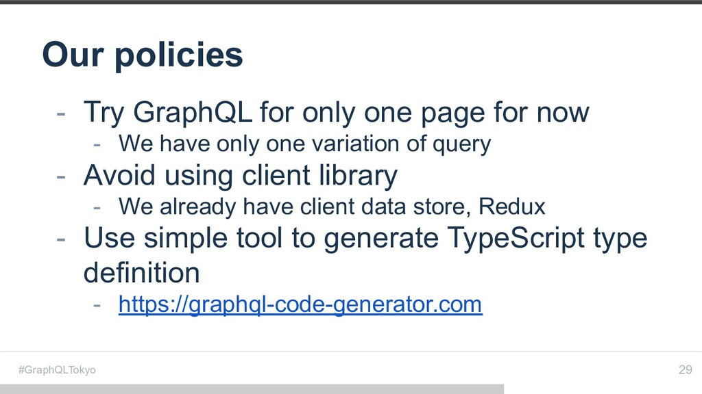 #GraphQLTokyo Our policies 29 - Try GraphQL for...