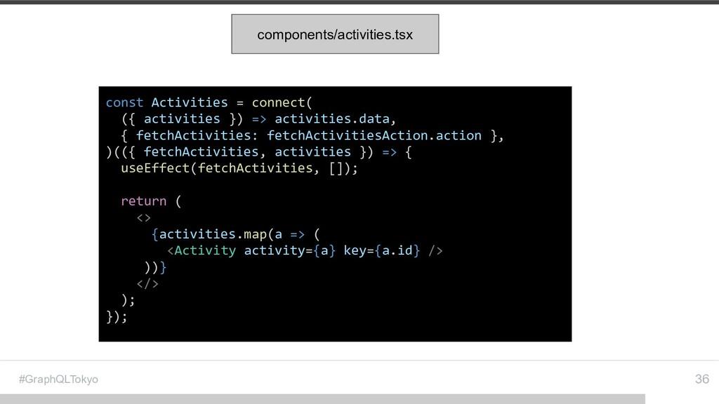#GraphQLTokyo 36 const Activities = connect( ({...