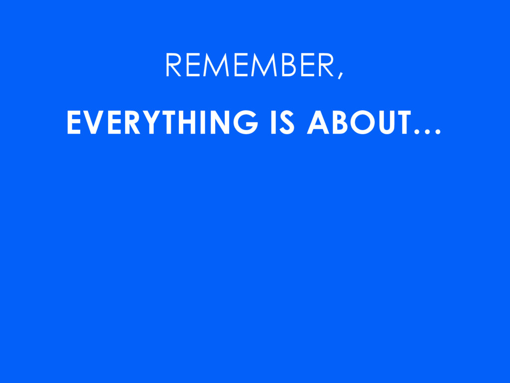 REMEMBER, EVERYTHING IS ABOUT… GETTING THINGS D...