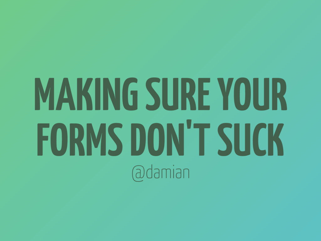 MAKING SURE YOUR FORMS DON'T SUCK @damian