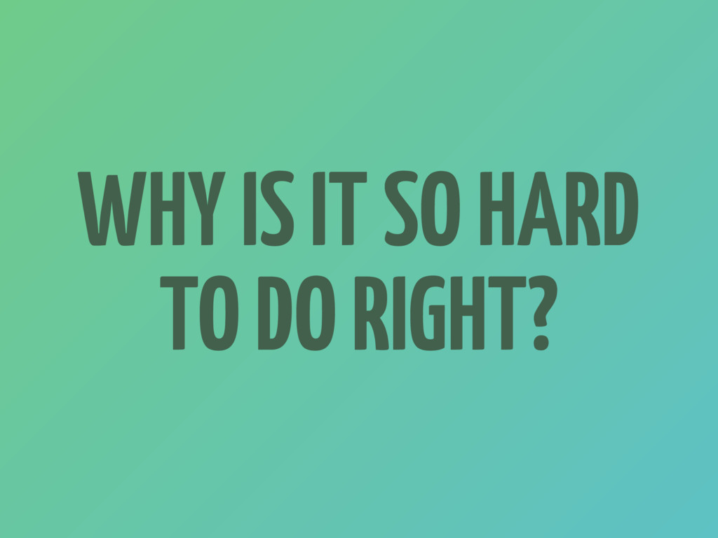 WHY IS IT SO HARD TO DO RIGHT?
