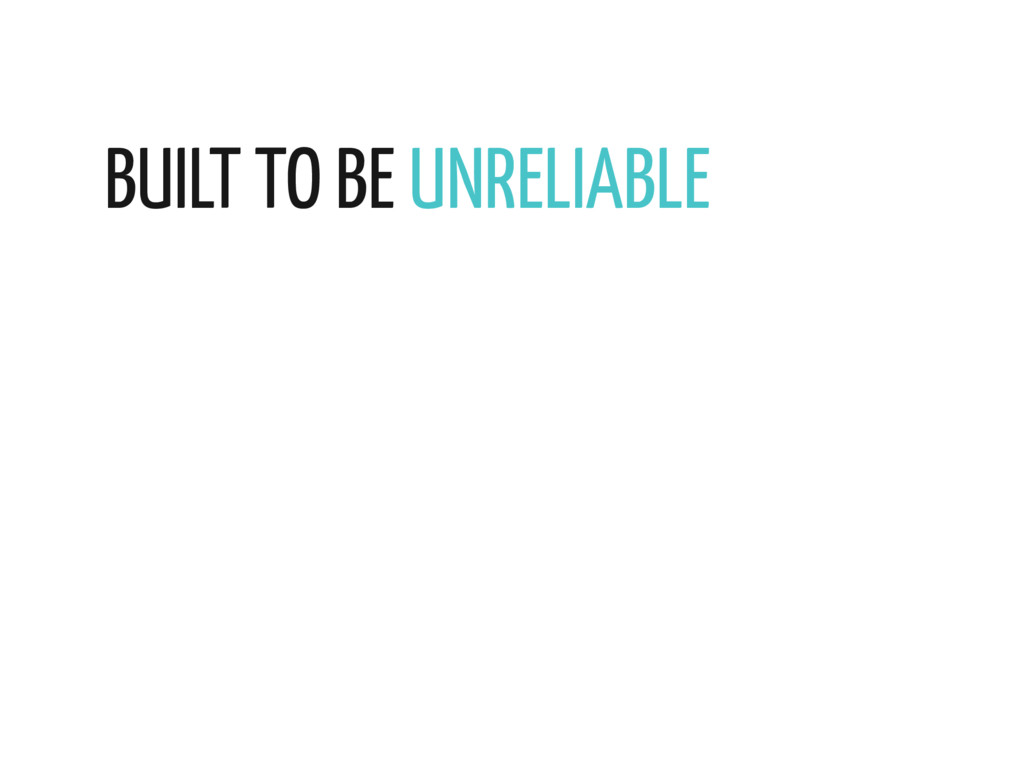 BUILT TO BE UNRELIABLE