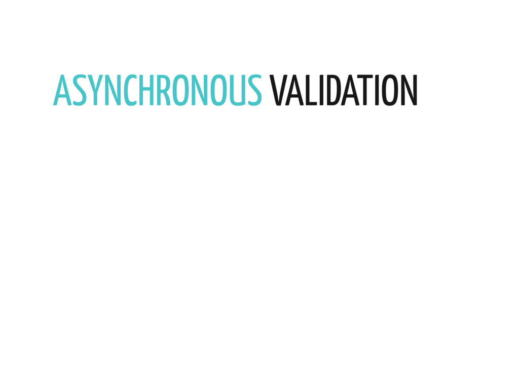 ASYNCHRONOUS VALIDATION