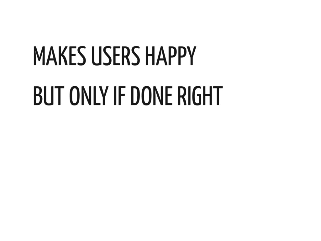 MAKES USERS HAPPY BUT ONLY IF DONE RIGHT