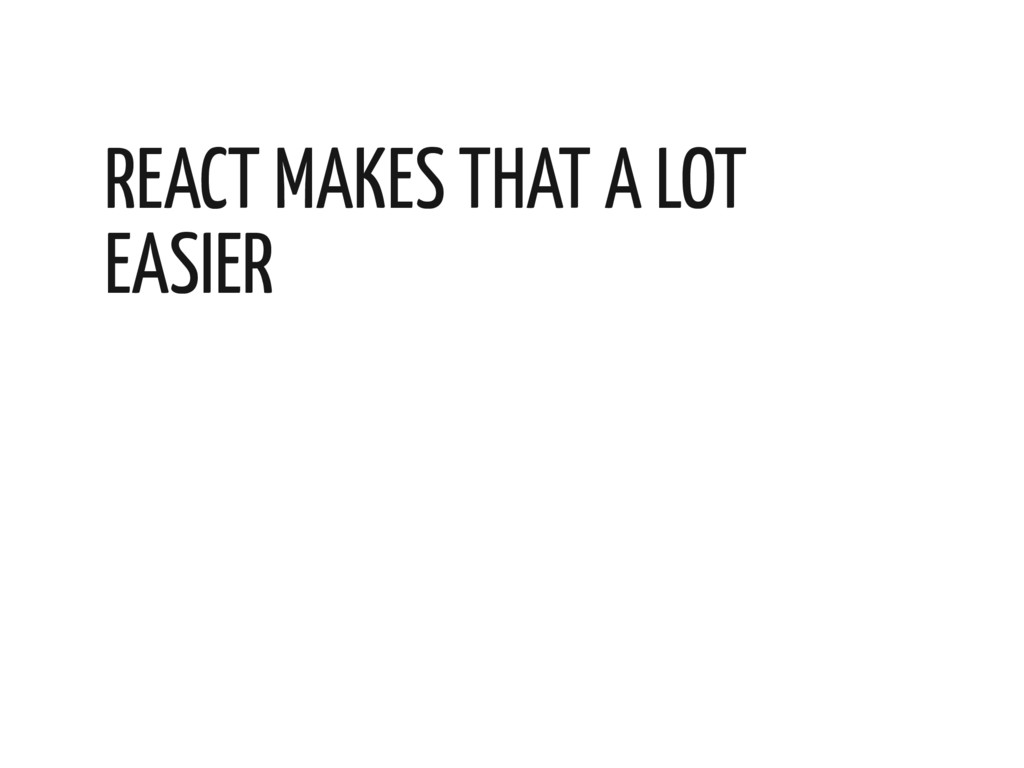 REACT MAKES THAT A LOT EASIER