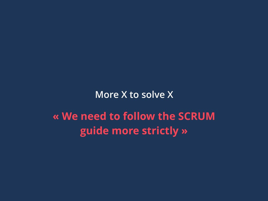 More X to solve X « We need to follow the SCRUM...