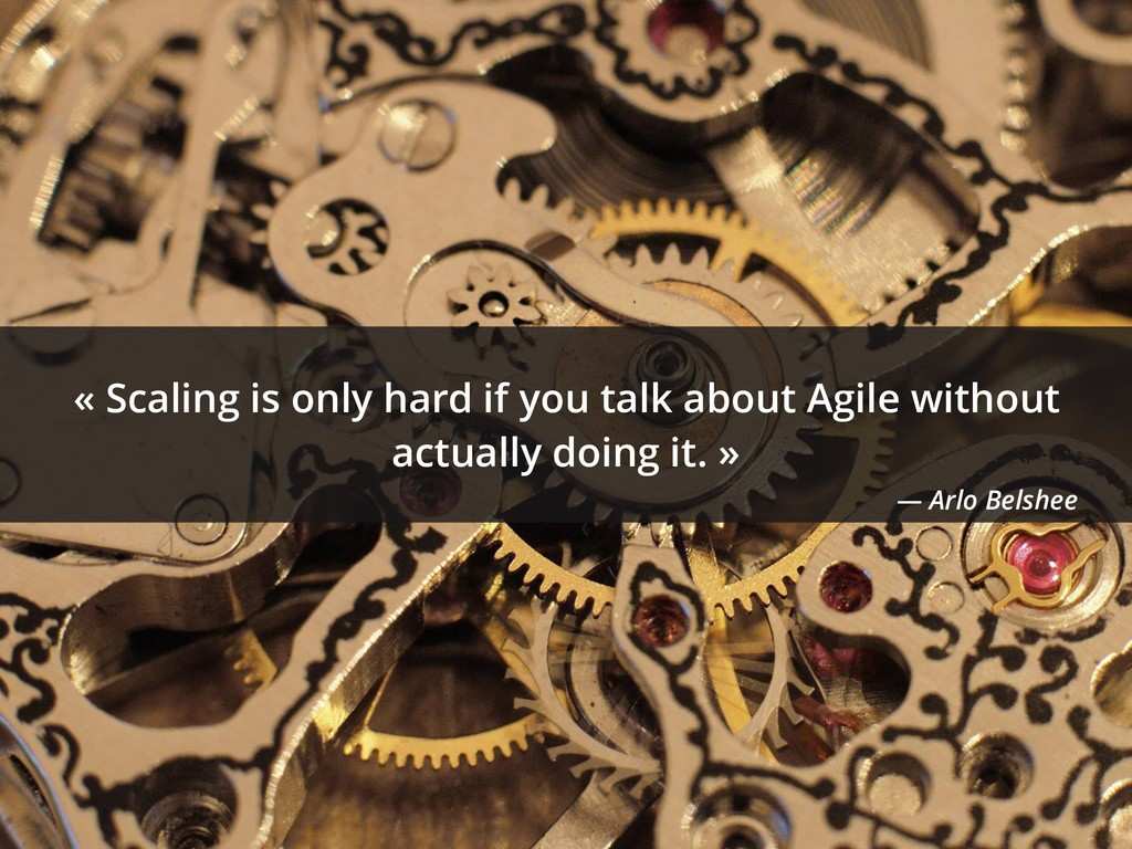 « Scaling is only hard if you talk about Agile ...