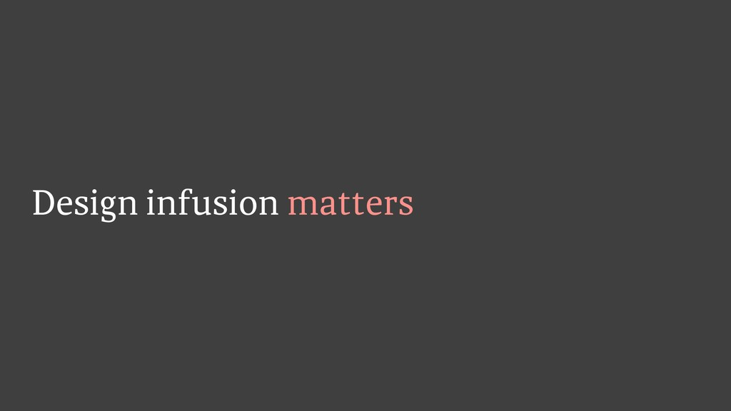 Design infusion matters
