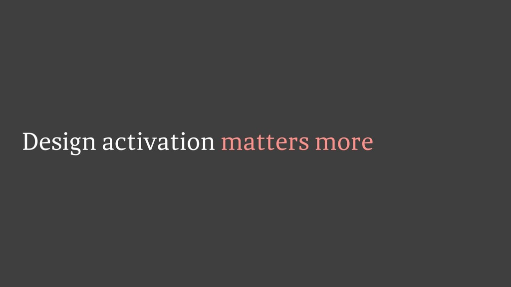 Design activation matters more