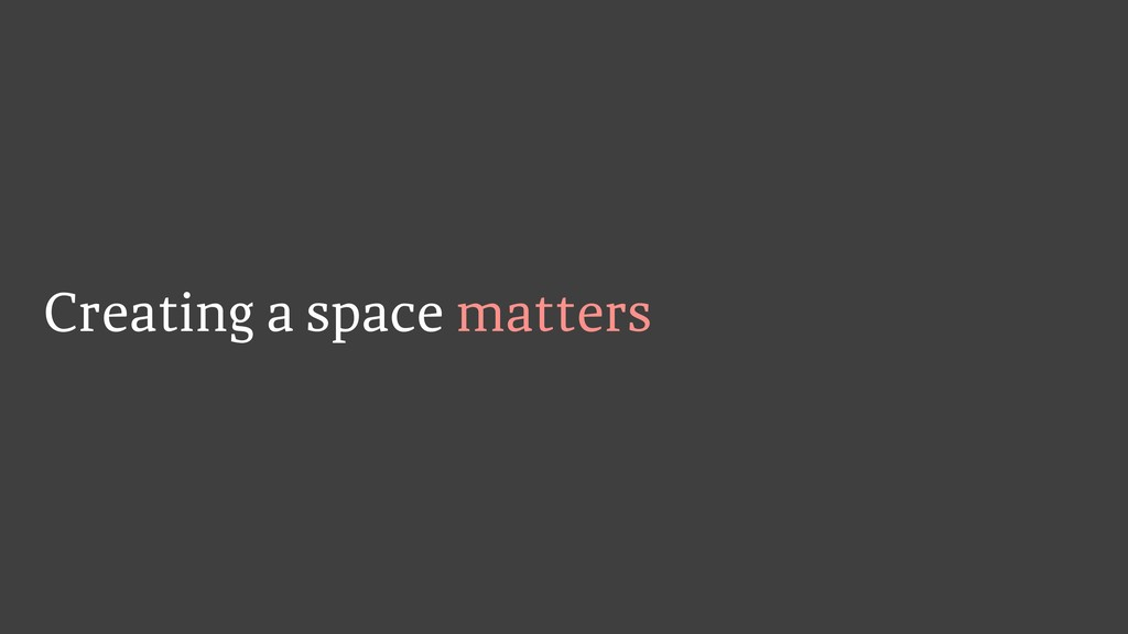 Creating a space matters