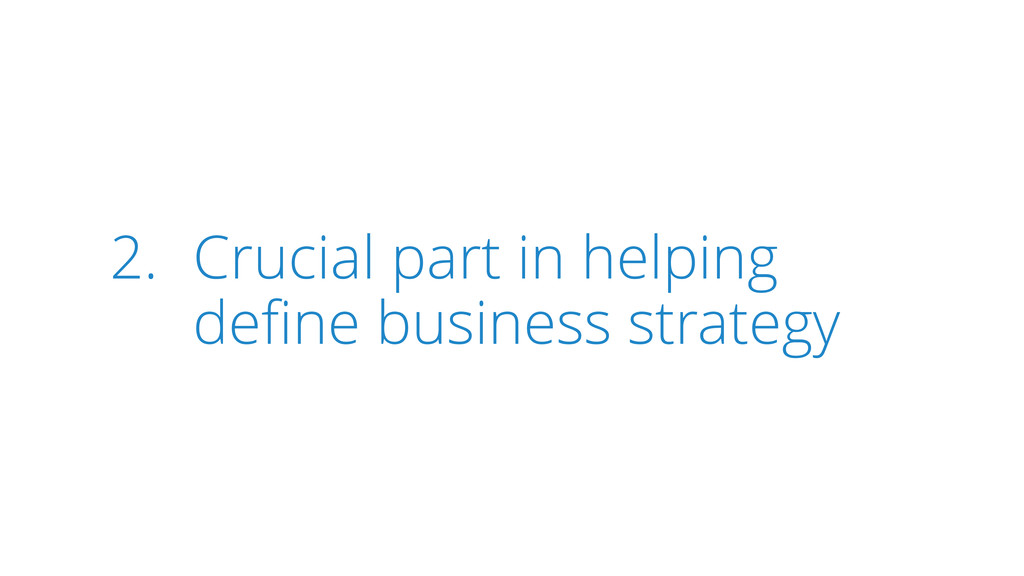 2. Crucial part in helping define business strat...