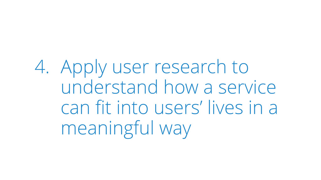 4. Apply user research to understand how a serv...