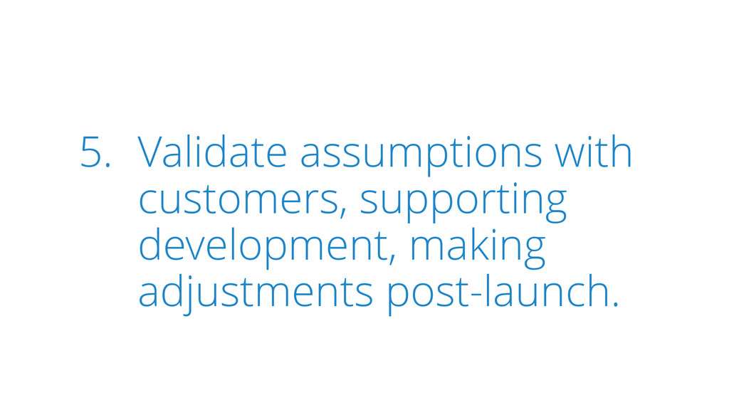 5. Validate assumptions with customers, support...