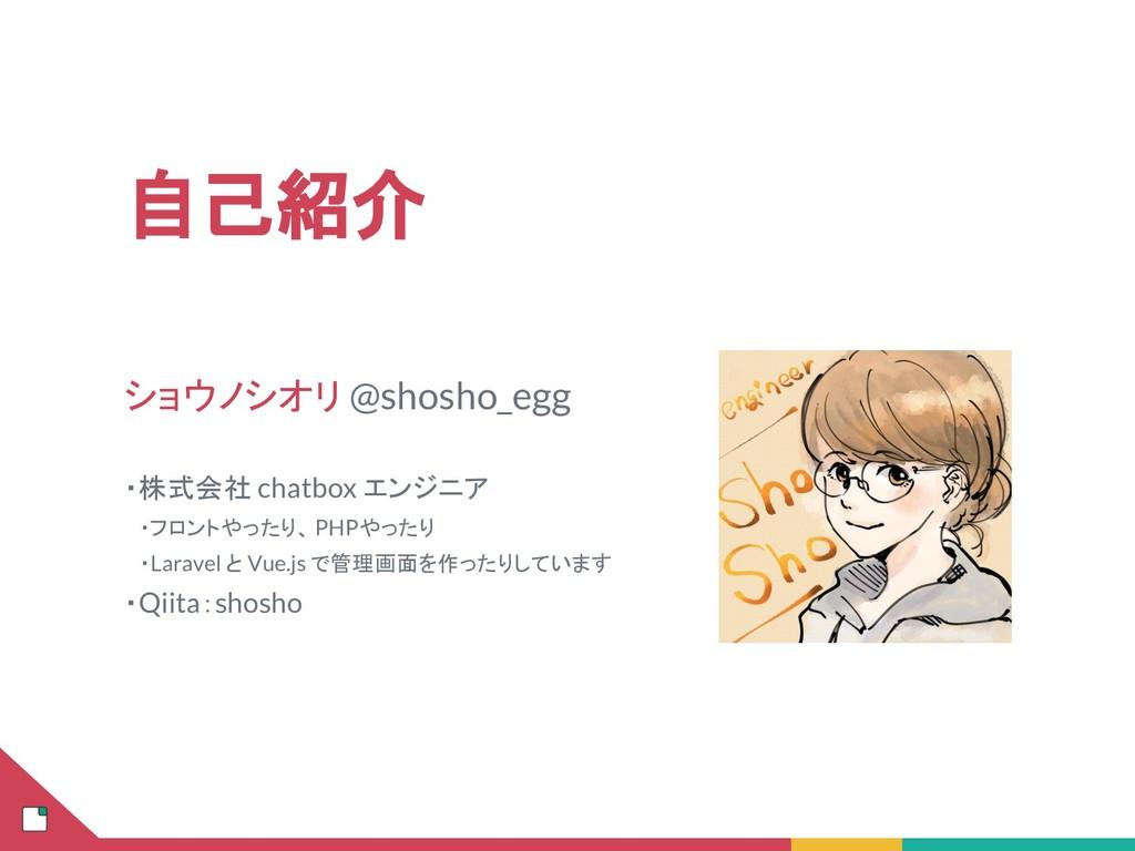 自己紹介 ショウノシオリ @shosho_egg ・株式会社 chatbox エンジニア  ・...