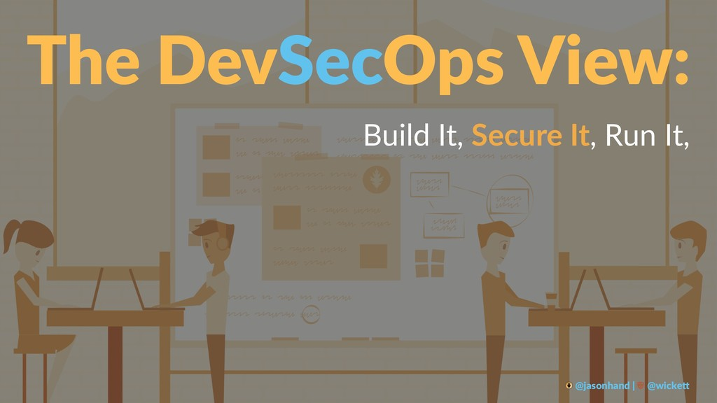 The DevSecOps View: Build It, Secure It, Run It...
