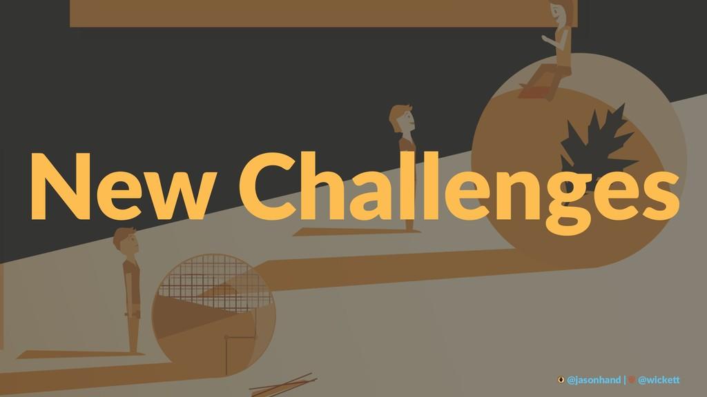 New Challenges @jasonhand | @wicke0