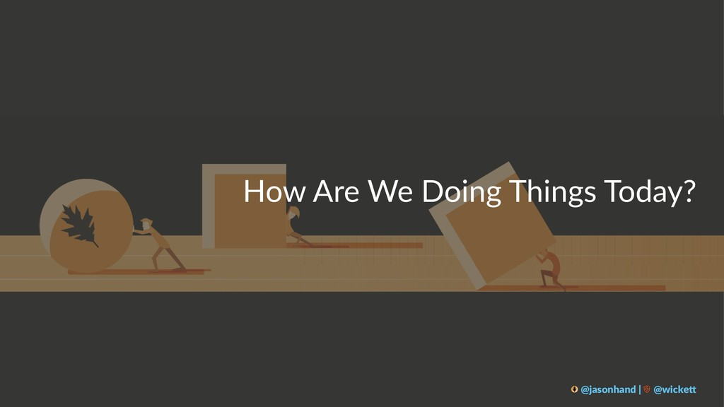How Are We Doing Things Today? @jasonhand | @wi...