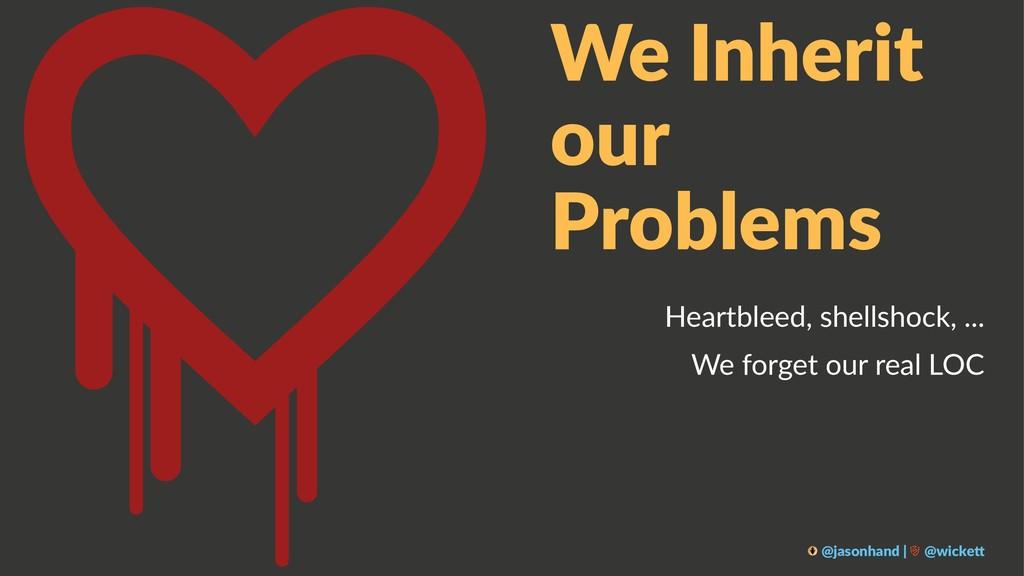 We Inherit our Problems Heartbleed, shellshock,...