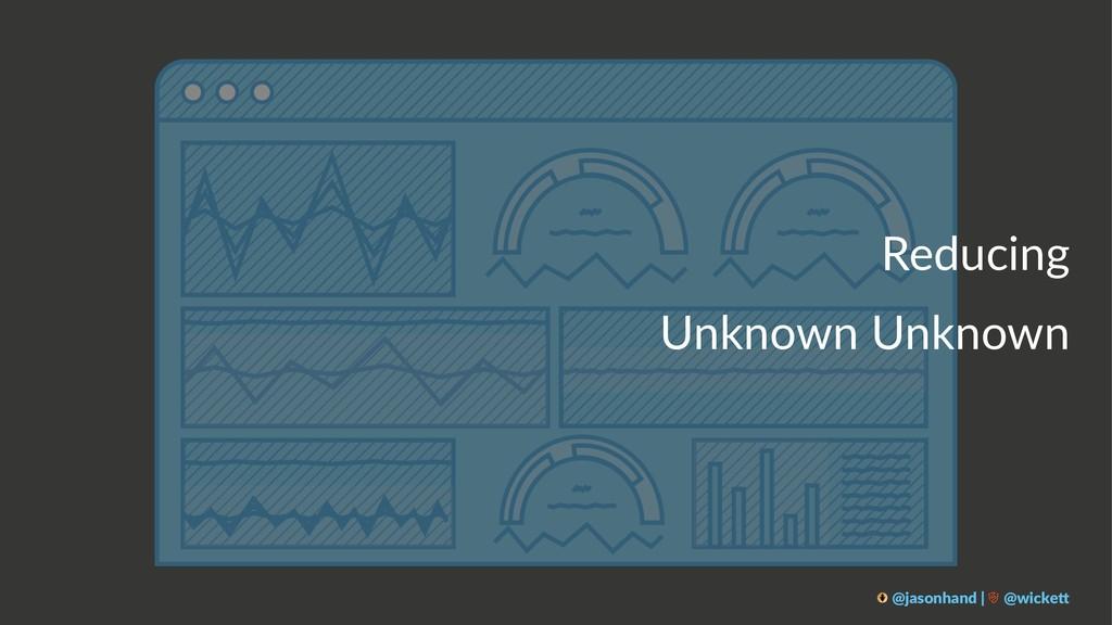 Reducing Unknown Unknown @jasonhand | @wicke0
