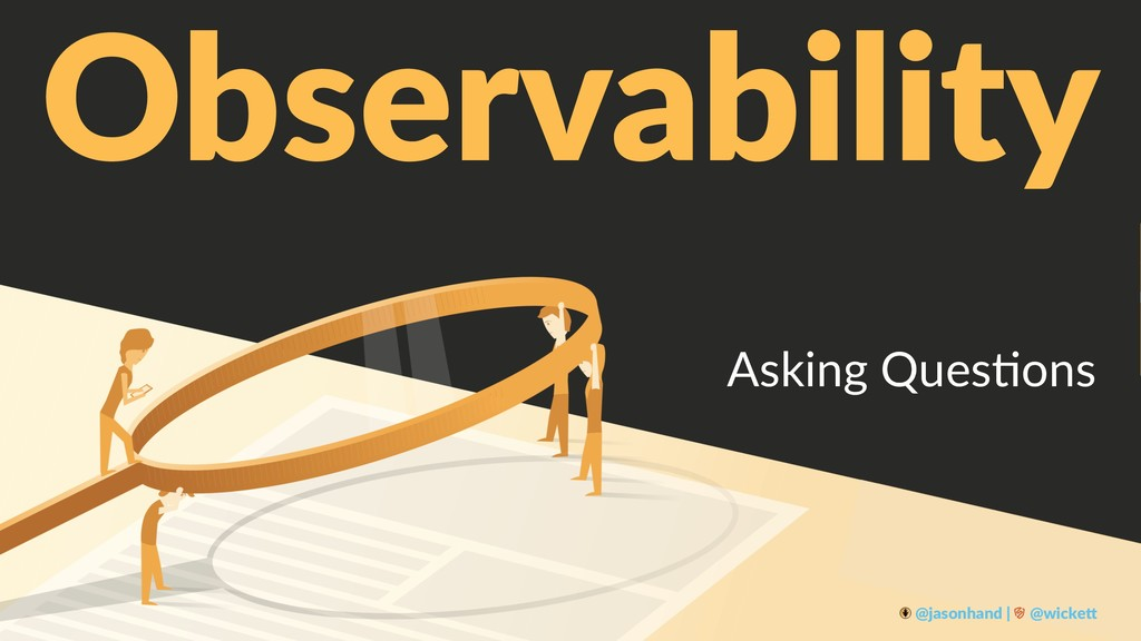 Observability Asking Ques+ons @jasonhand | @wic...