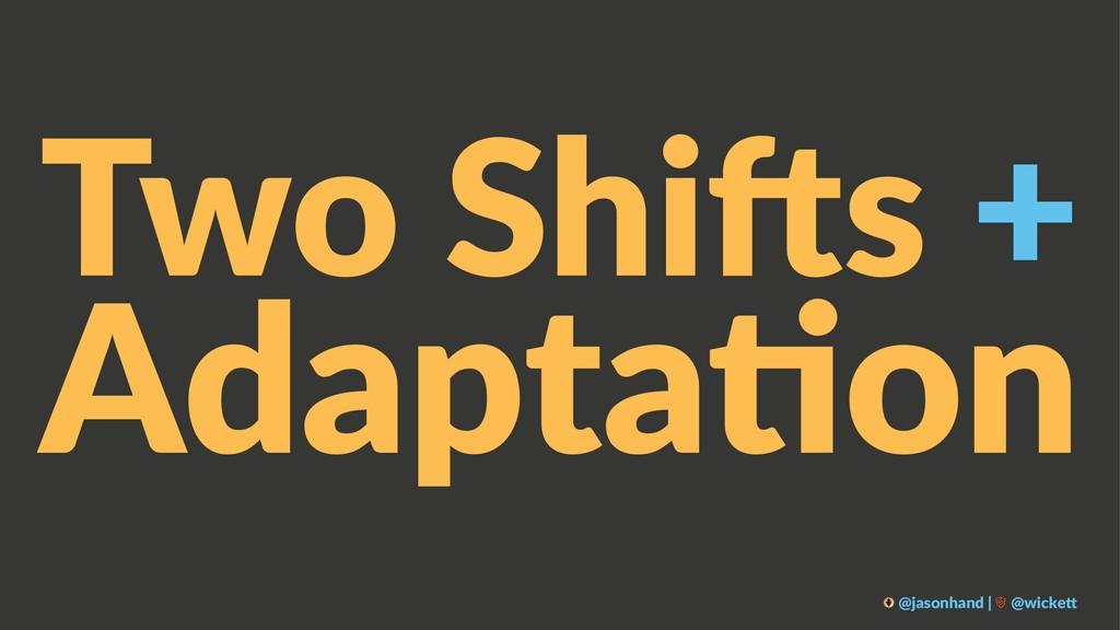 Two Shi(s + Adapta&on @jasonhand | @wicke0