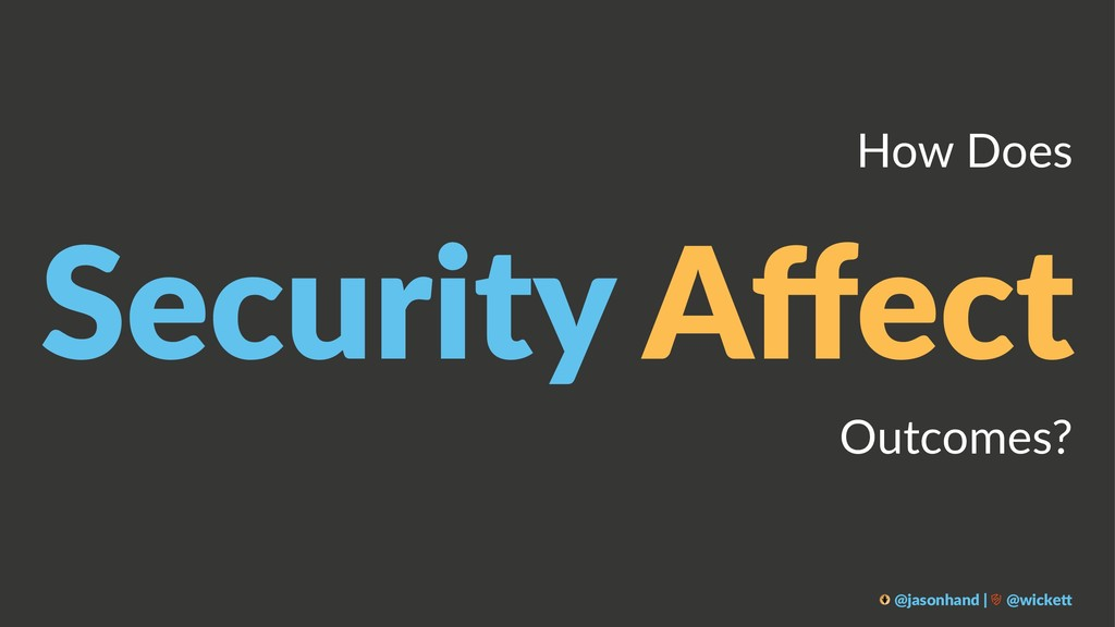 How Does Security Affect Outcomes? @jasonhand | ...