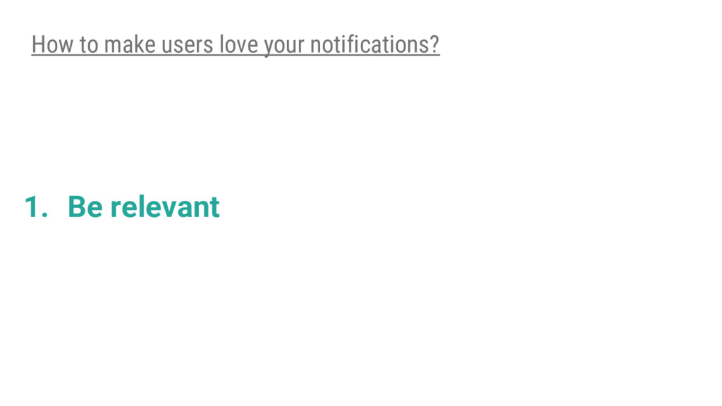 1. Be relevant How to make users love your noti...