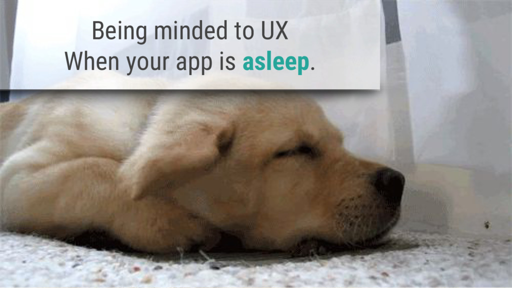 Being minded to UX When your app is asleep.