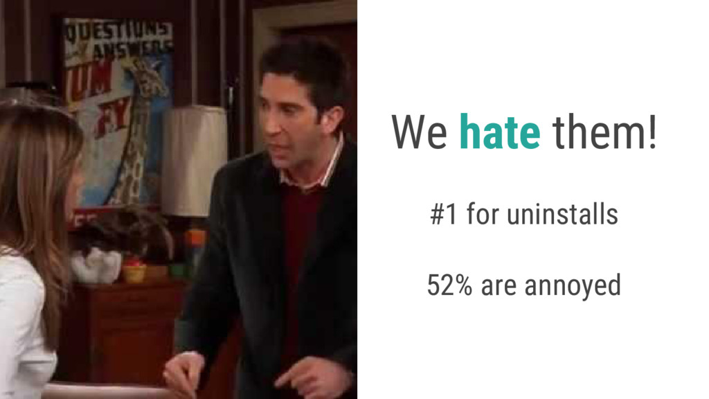 We hate them! #1 for uninstalls 52% are annoyed