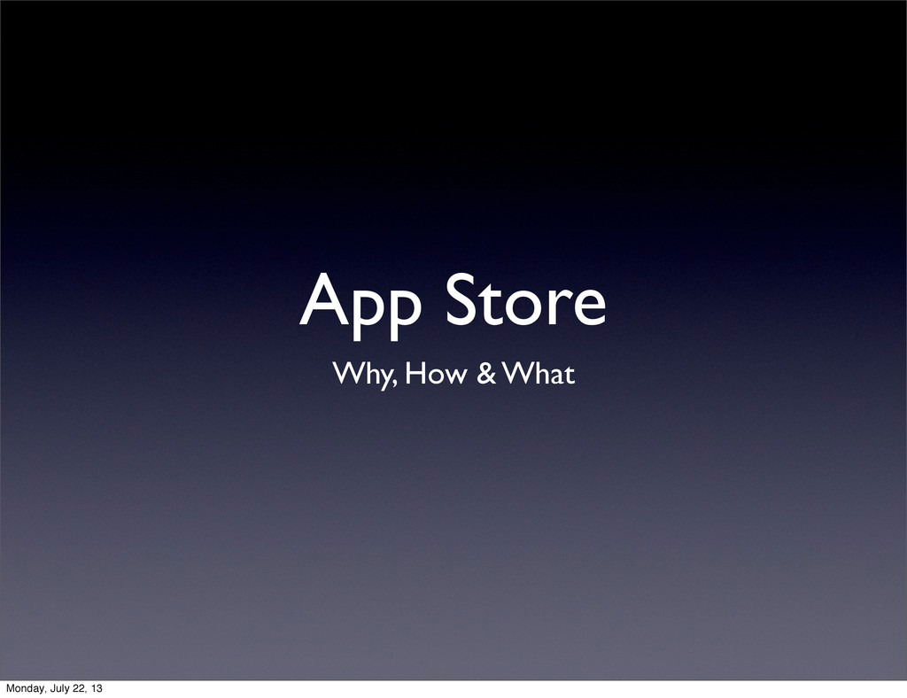 App Store Why, How & What Monday, July 22, 13