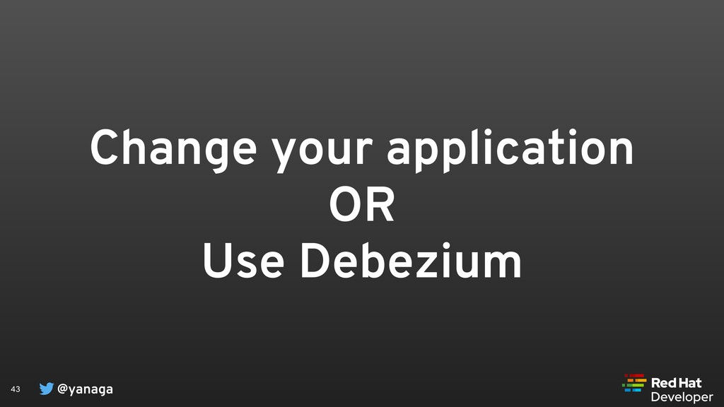 @yanaga 43 Change your application OR Use Debez...