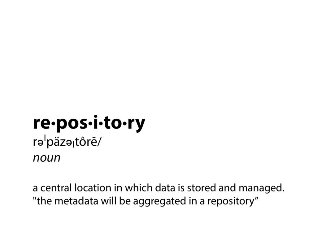 re·pos·i·to·ry rəˈpäzəˌtôrē/ noun a central loc...
