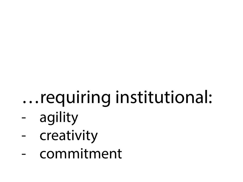 …requiring institutional: - agility - creativ...