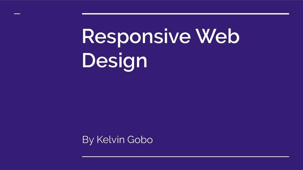 Responsive Web Design By Kelvin Gobo
