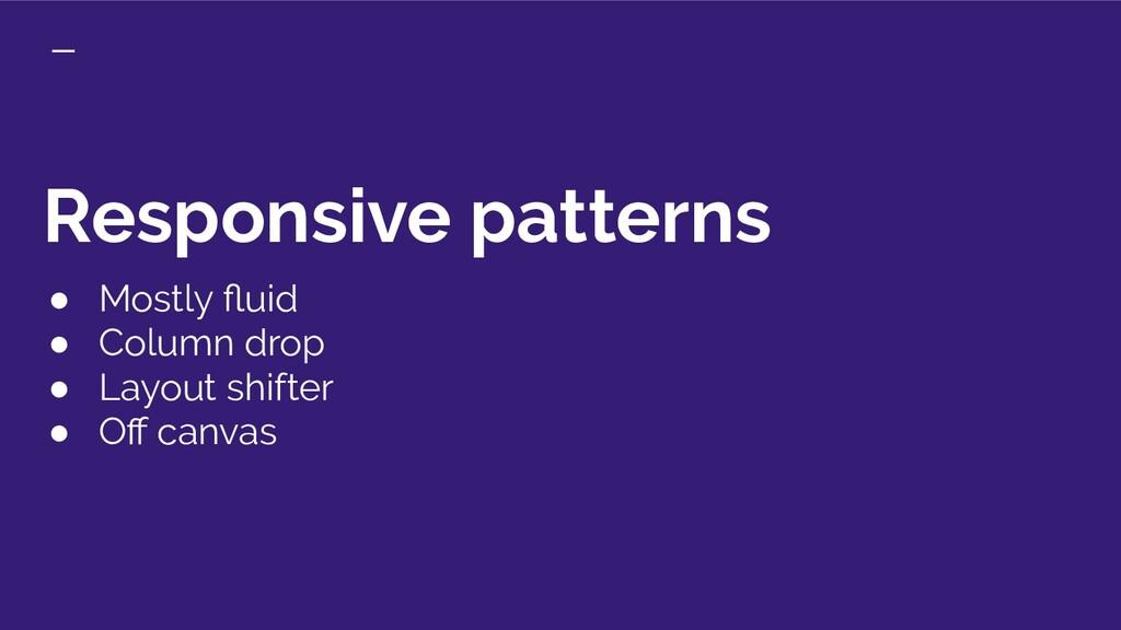 Responsive patterns ● Mostly fluid ● Column drop...