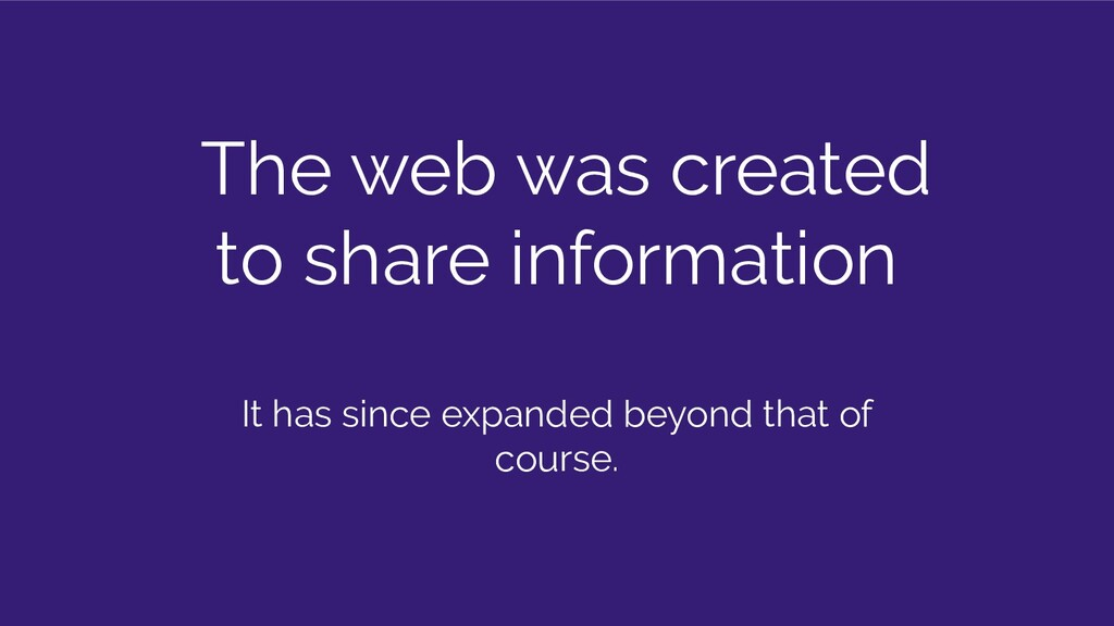 The web was created to share information It has...