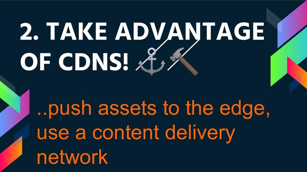 2. TAKE ADVANTAGE OF CDNS! ⚓ ..push assets to t...
