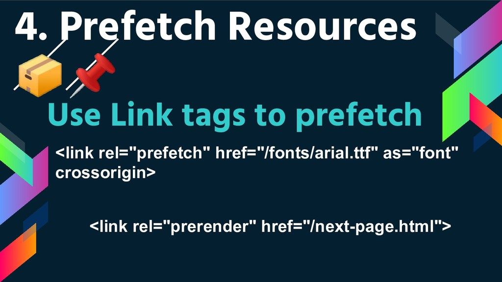 4. Prefetch Resources  Use Link tags to prefetc...